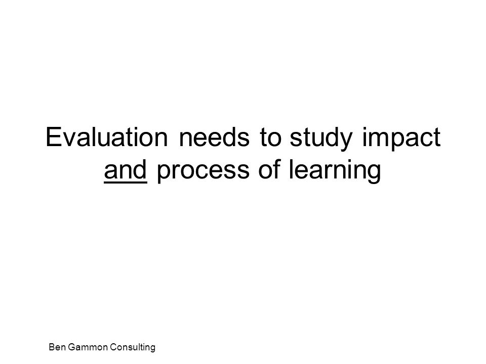 Ben Gammon Consulting Evaluation needs to study impact and process of learning