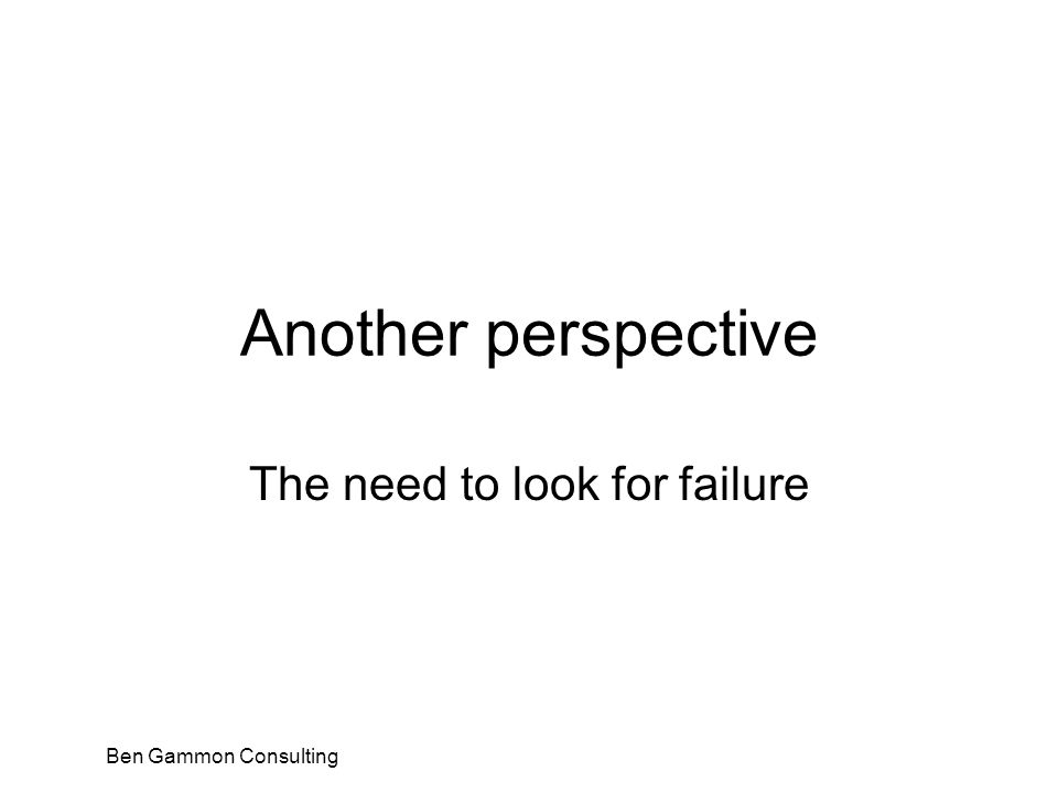 Ben Gammon Consulting Another perspective The need to look for failure