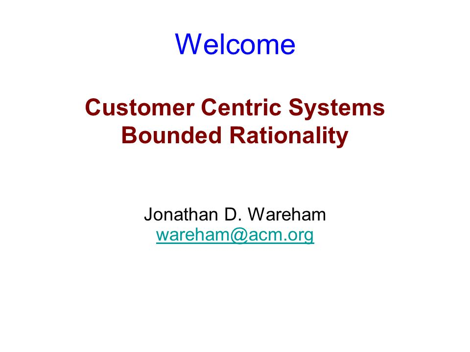 Welcome Customer Centric Systems Bounded Rationality Jonathan D. Wareham wareham@acm.org