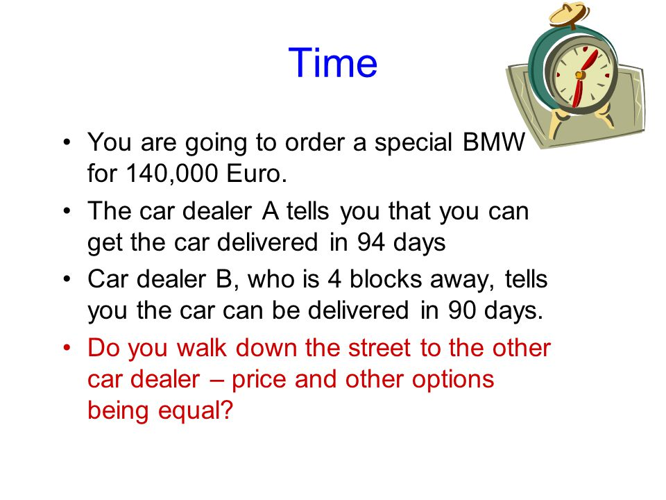 Time You are going to order a special BMW for 140,000 Euro. The car dealer A tells you that you can get the car delivered in 94 days Car dealer B, who