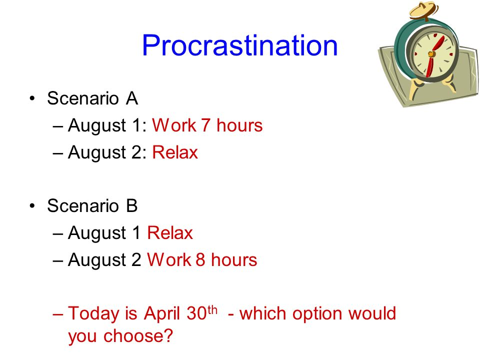 Procrastination Scenario A –August 1: Work 7 hours –August 2: Relax Scenario B –August 1 Relax –August 2 Work 8 hours –Today is April 30 th - which option would you choose