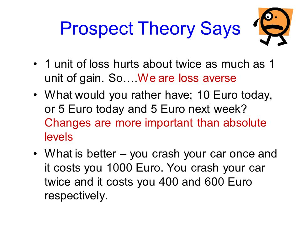 Prospect Theory Says 1 unit of loss hurts about twice as much as 1 unit of gain. So….We are loss averse What would you rather have; 10 Euro today, or