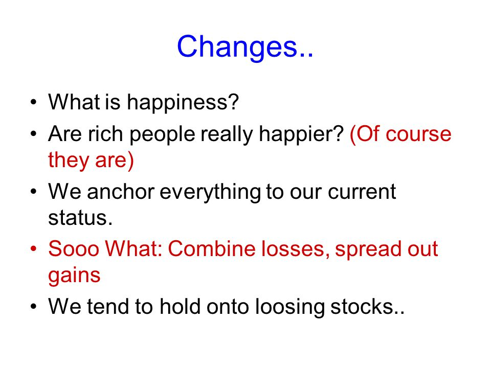 Changes.. What is happiness? Are rich people really happier? (Of course they are) We anchor everything to our current status. Sooo What: Combine losse