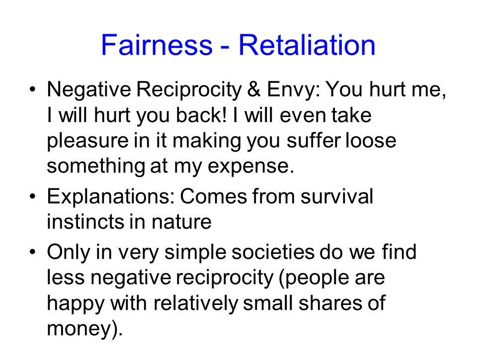 Fairness - Retaliation Negative Reciprocity & Envy: You hurt me, I will hurt you back! I will even take pleasure in it making you suffer loose somethi