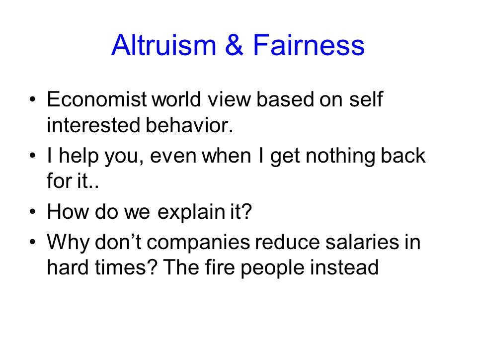 Altruism & Fairness Economist world view based on self interested behavior.