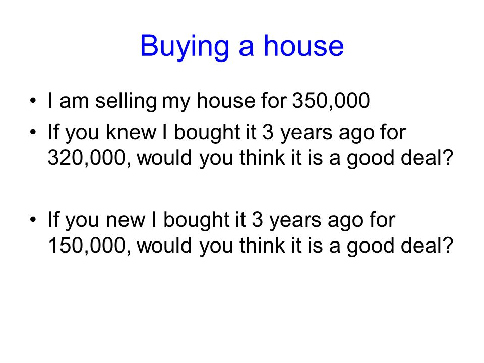 Buying a house I am selling my house for 350,000 If you knew I bought it 3 years ago for 320,000, would you think it is a good deal.