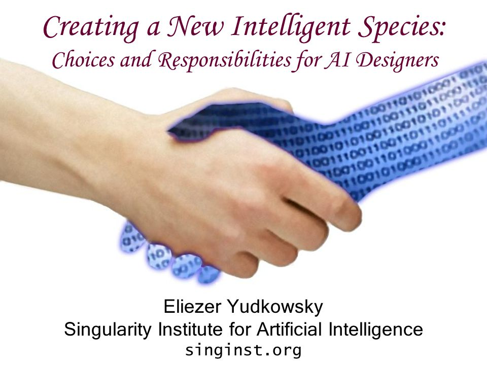Creating a New Intelligent Species: Choices and Responsibilities for AI Designers Eliezer Yudkowsky Singularity Institute for Artificial Intelligence