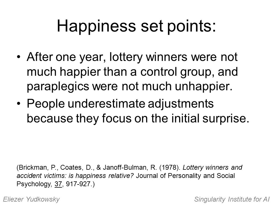 Happiness set points: After one year, lottery winners were not much happier than a control group, and paraplegics were not much unhappier. People unde