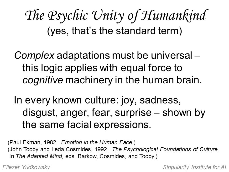 The Psychic Unity of Humankind (yes, that's the standard term) Complex adaptations must be universal – this logic applies with equal force to cognitiv