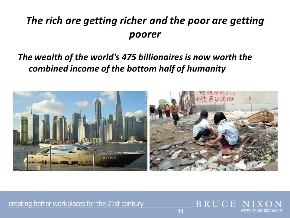 11 The rich are getting richer and the poor are getting poorer The wealth of the world s 475 billionaires is now worth the combined income of the bottom half of humanity