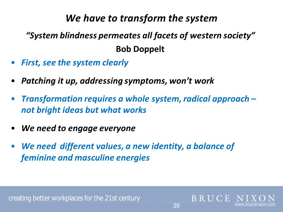 20 We have to transform the system System blindness permeates all facets of western society Bob Doppelt First, see the system clearly Patching it up, addressing symptoms, won't work Transformation requires a whole system, radical approach – not bright ideas but what works We need to engage everyone We need different values, a new identity, a balance of feminine and masculine energies