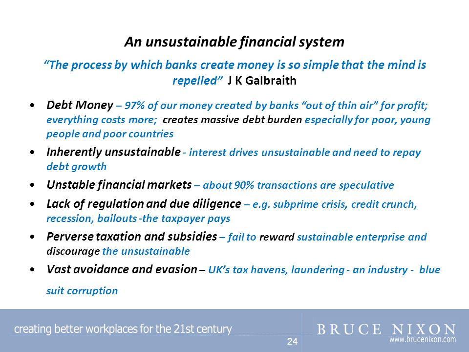 24 An unsustainable financial system The process by which banks create money is so simple that the mind is repelled J K Galbraith Debt Money – 97% of our money created by banks out of thin air for profit; everything costs more; creates massive debt burden especially for poor, young people and poor countries Inherently unsustainable - interest drives unsustainable and need to repay debt growth Unstable financial markets – about 90% transactions are speculative Lack of regulation and due diligence – e.g.