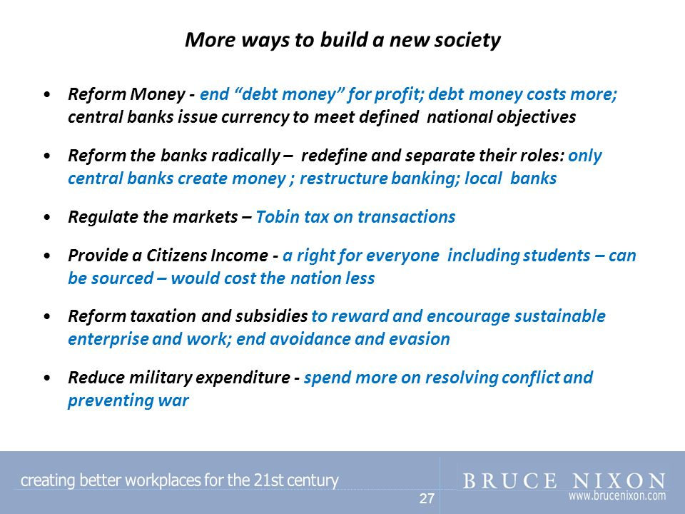 27 More ways to build a new society Reform Money - end debt money for profit; debt money costs more; central banks issue currency to meet defined national objectives Reform the banks radically – redefine and separate their roles: only central banks create money ; restructure banking; local banks Regulate the markets – Tobin tax on transactions Provide a Citizens Income - a right for everyone including students – can be sourced – would cost the nation less Reform taxation and subsidies to reward and encourage sustainable enterprise and work; end avoidance and evasion Reduce military expenditure - spend more on resolving conflict and preventing war