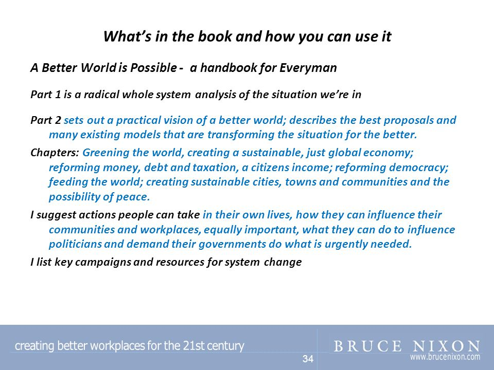 34 What's in the book and how you can use it A Better World is Possible - a handbook for Everyman Part 1 is a radical whole system analysis of the situation we're in Part 2 sets out a practical vision of a better world; describes the best proposals and many existing models that are transforming the situation for the better.