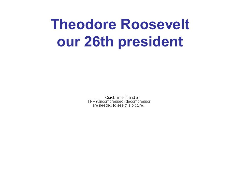Theodore Roosevelt our 26th president