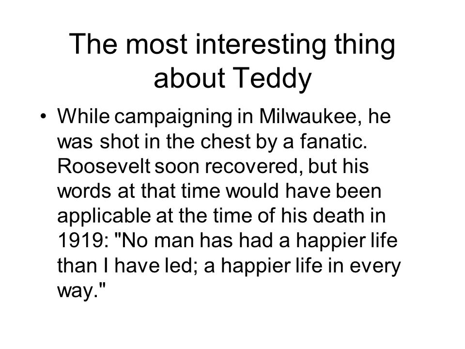 The most interesting thing about Teddy While campaigning in Milwaukee, he was shot in the chest by a fanatic. Roosevelt soon recovered, but his words