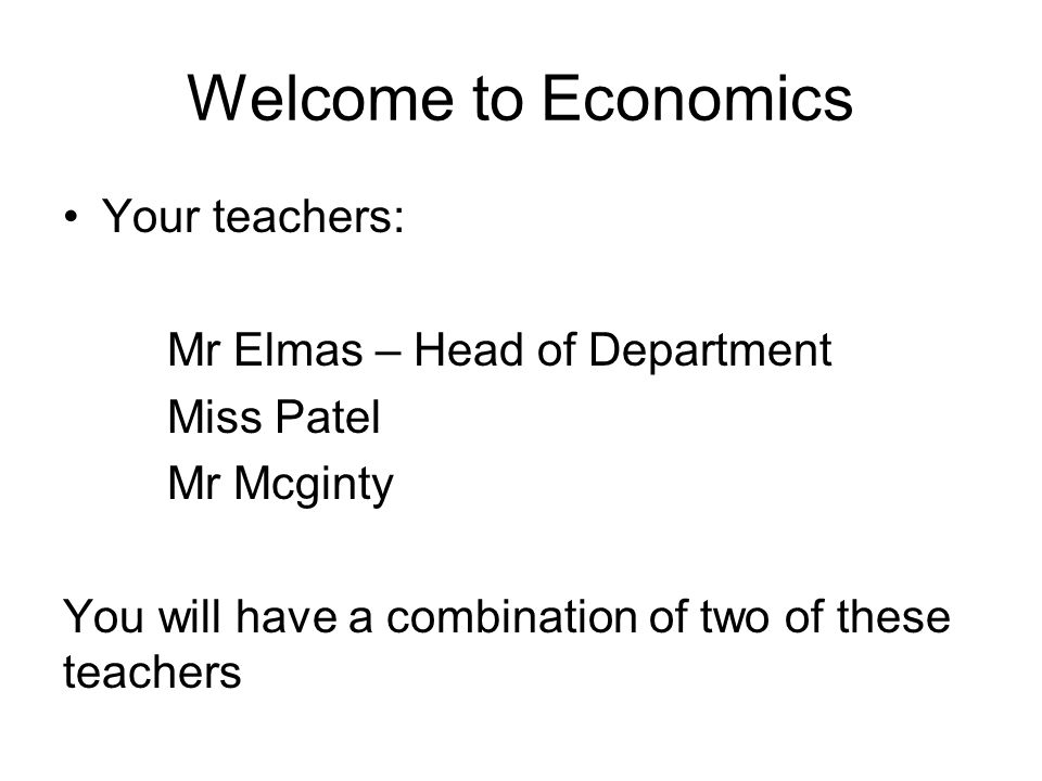Welcome to Economics Your teachers: Mr Elmas – Head of Department Miss Patel Mr Mcginty You will have a combination of two of these teachers