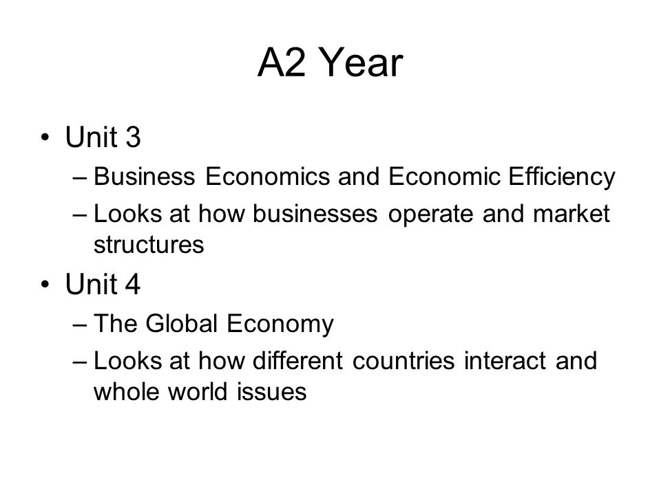 A2 Year Unit 3 –Business Economics and Economic Efficiency –Looks at how businesses operate and market structures Unit 4 –The Global Economy –Looks at how different countries interact and whole world issues