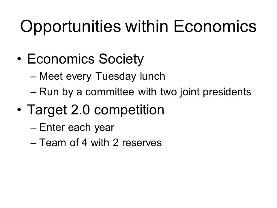 Opportunities within Economics Economics Society –Meet every Tuesday lunch –Run by a committee with two joint presidents Target 2.0 competition –Enter each year –Team of 4 with 2 reserves