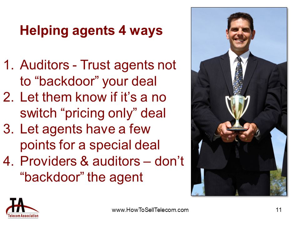 www.HowToSellTelecom.com11 Helping agents 4 ways 1.Auditors - Trust agents not to backdoor your deal 2.Let them know if it's a no switch pricing only deal 3.Let agents have a few points for a special deal 4.Providers & auditors – don't backdoor the agent