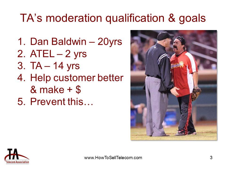 www.HowToSellTelecom.com3 TA's moderation qualification & goals 1.Dan Baldwin – 20yrs 2.ATEL – 2 yrs 3.TA – 14 yrs 4.Help customer better & make + $ 5.Prevent this…