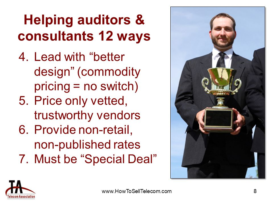 www.HowToSellTelecom.com8 Helping auditors & consultants 12 ways 4.Lead with better design (commodity pricing = no switch) 5.Price only vetted, trustworthy vendors 6.Provide non-retail, non-published rates 7.Must be Special Deal