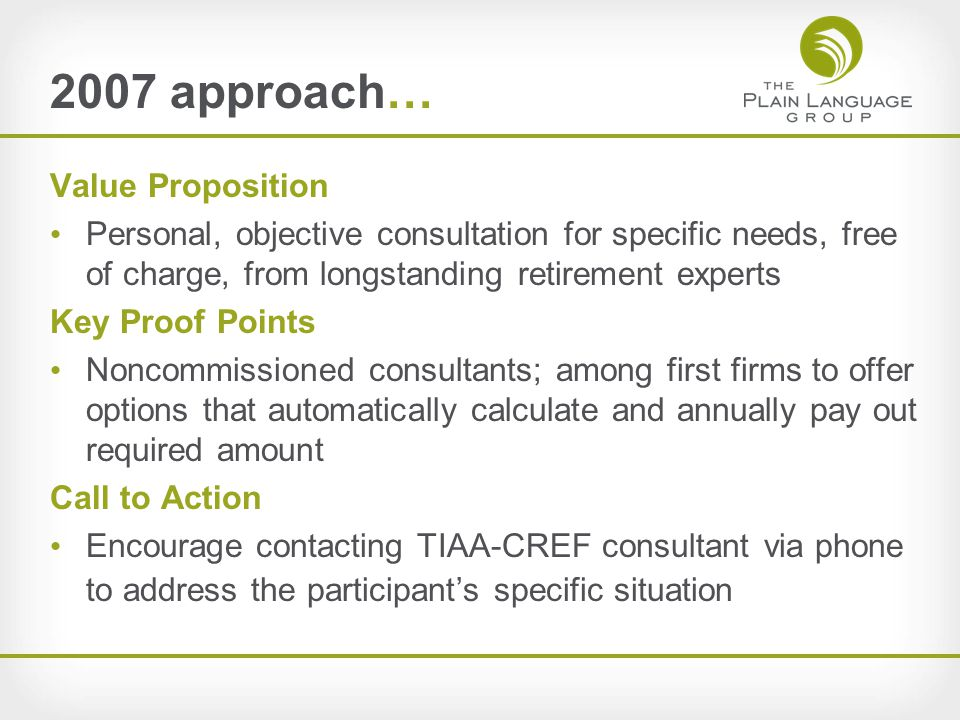 2007 approach… Value Proposition Personal, objective consultation for specific needs, free of charge, from longstanding retirement experts Key Proof Points Noncommissioned consultants; among first firms to offer options that automatically calculate and annually pay out required amount Call to Action Encourage contacting TIAA-CREF consultant via phone to address the participant's specific situation