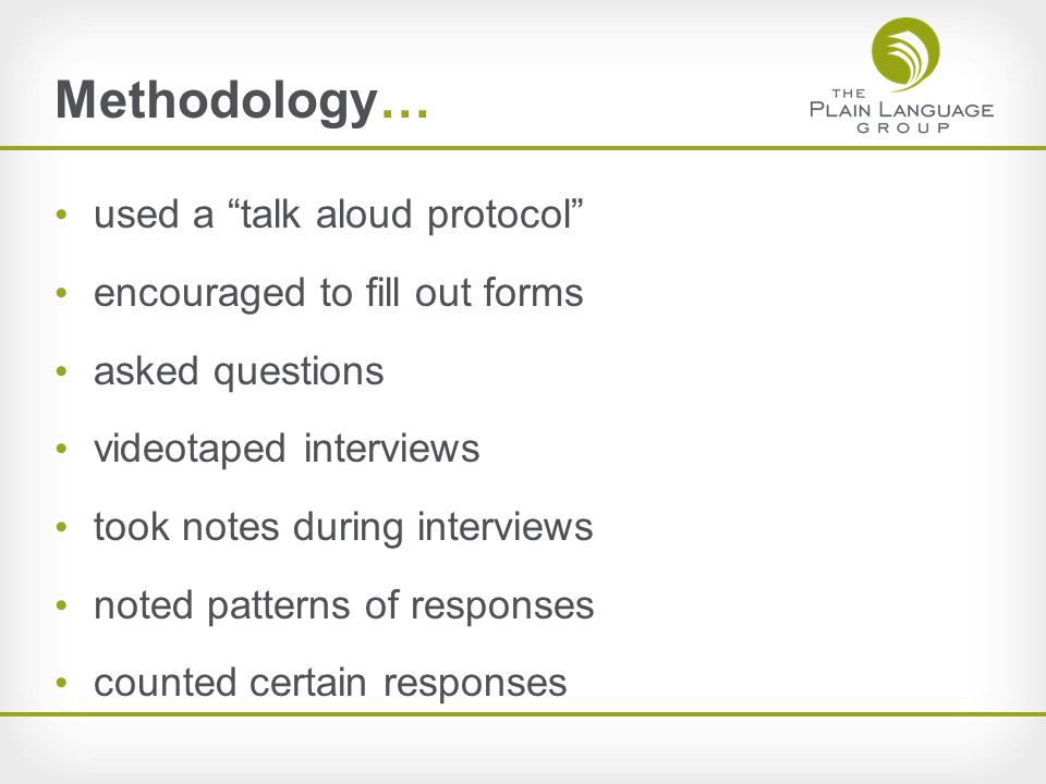 Methodology… used a talk aloud protocol encouraged to fill out forms asked questions videotaped interviews took notes during interviews noted patterns of responses counted certain responses