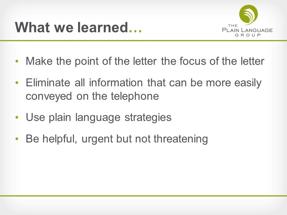 What we learned… Make the point of the letter the focus of the letter Eliminate all information that can be more easily conveyed on the telephone Use plain language strategies Be helpful, urgent but not threatening