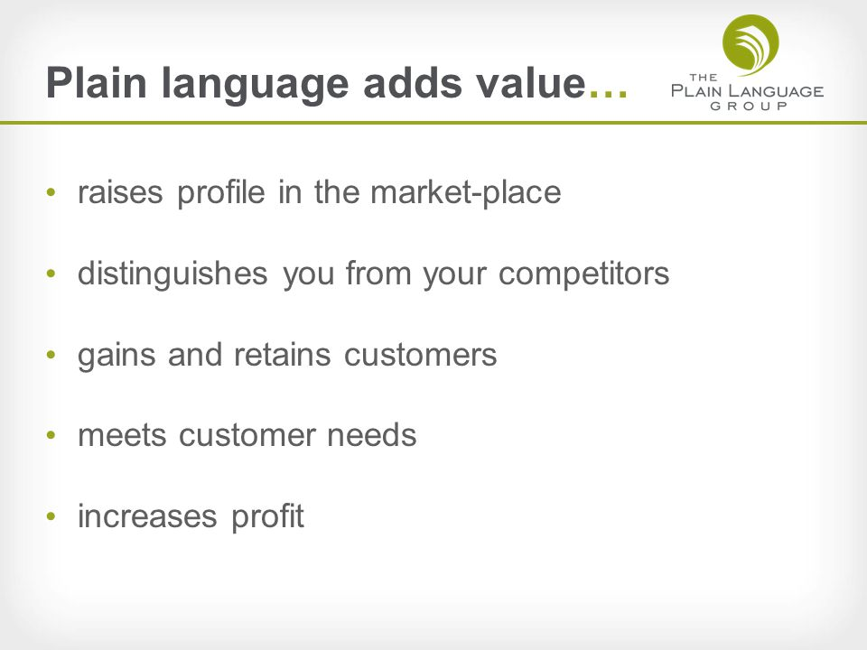 Plain language adds value… raises profile in the market-place distinguishes you from your competitors gains and retains customers meets customer needs increases profit