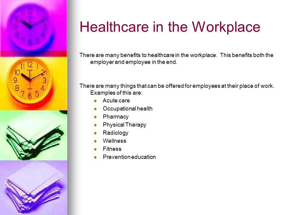 Healthcare in the Workplace There are many benefits to healthcare in the workplace.