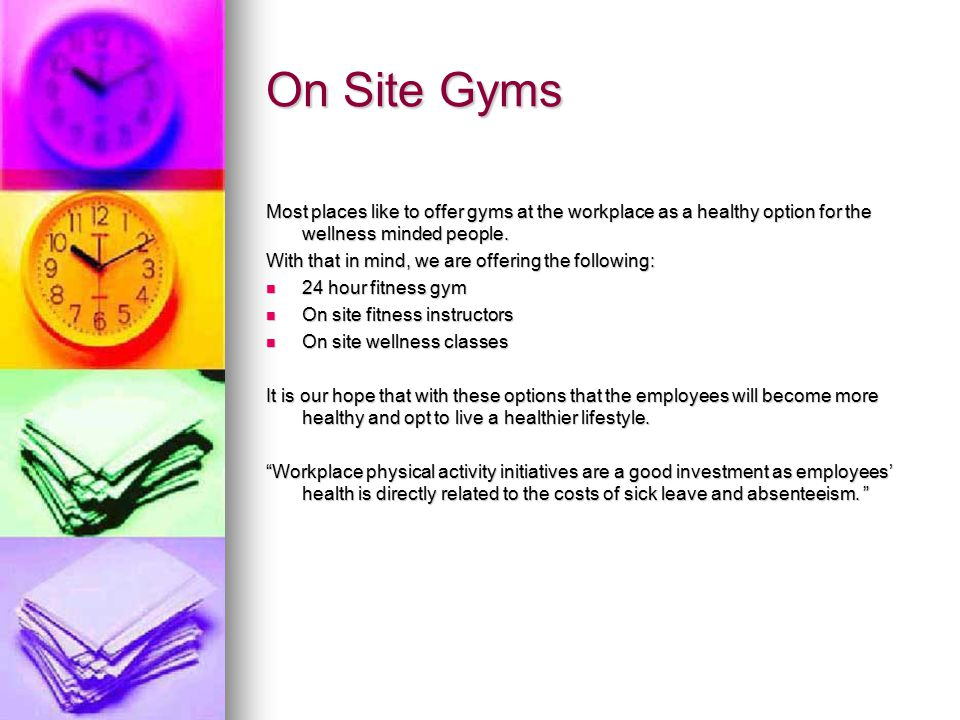 On Site Gyms Most places like to offer gyms at the workplace as a healthy option for the wellness minded people.