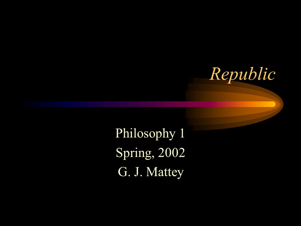 Republic Philosophy 1 Spring, 2002 G. J. Mattey