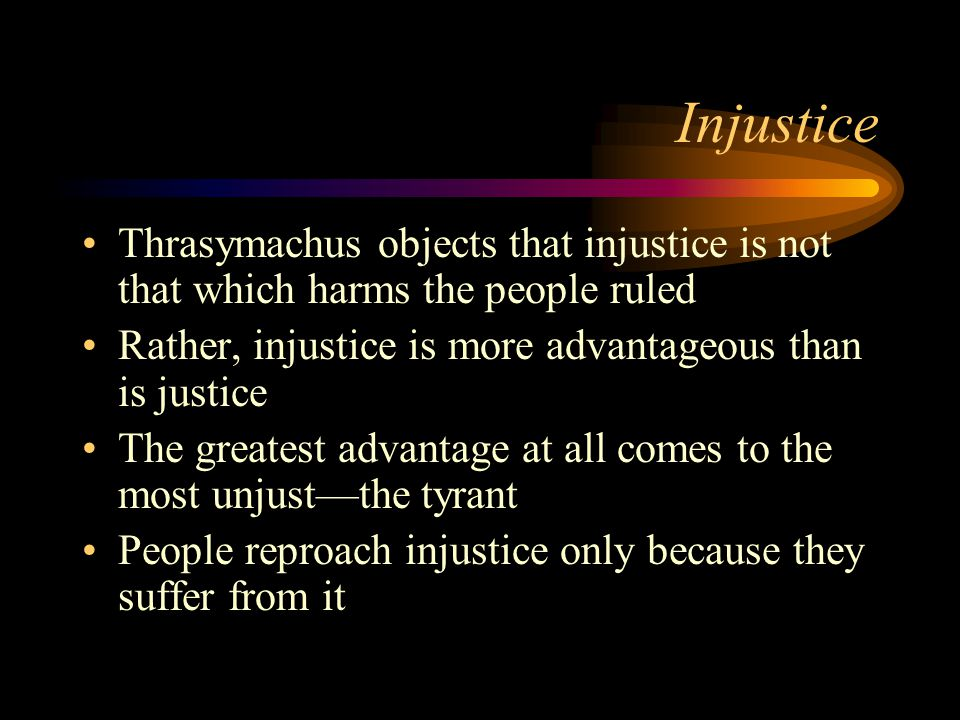 Injustice Thrasymachus objects that injustice is not that which harms the people ruled Rather, injustice is more advantageous than is justice The greatest advantage at all comes to the most unjust—the tyrant People reproach injustice only because they suffer from it
