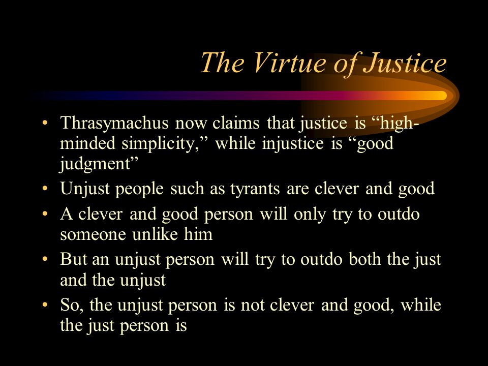 The Virtue of Justice Thrasymachus now claims that justice is high- minded simplicity, while injustice is good judgment Unjust people such as tyrants are clever and good A clever and good person will only try to outdo someone unlike him But an unjust person will try to outdo both the just and the unjust So, the unjust person is not clever and good, while the just person is