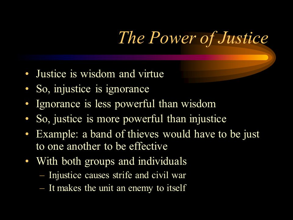 The Power of Justice Justice is wisdom and virtue So, injustice is ignorance Ignorance is less powerful than wisdom So, justice is more powerful than injustice Example: a band of thieves would have to be just to one another to be effective With both groups and individuals –Injustice causes strife and civil war –It makes the unit an enemy to itself