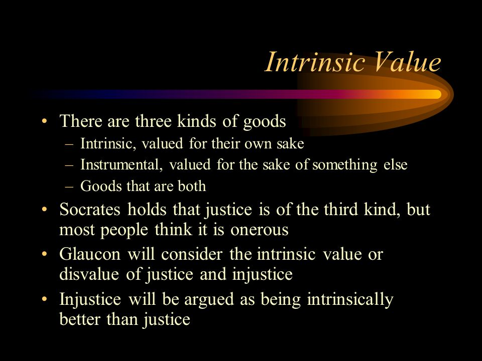 Intrinsic Value There are three kinds of goods –Intrinsic, valued for their own sake –Instrumental, valued for the sake of something else –Goods that are both Socrates holds that justice is of the third kind, but most people think it is onerous Glaucon will consider the intrinsic value or disvalue of justice and injustice Injustice will be argued as being intrinsically better than justice