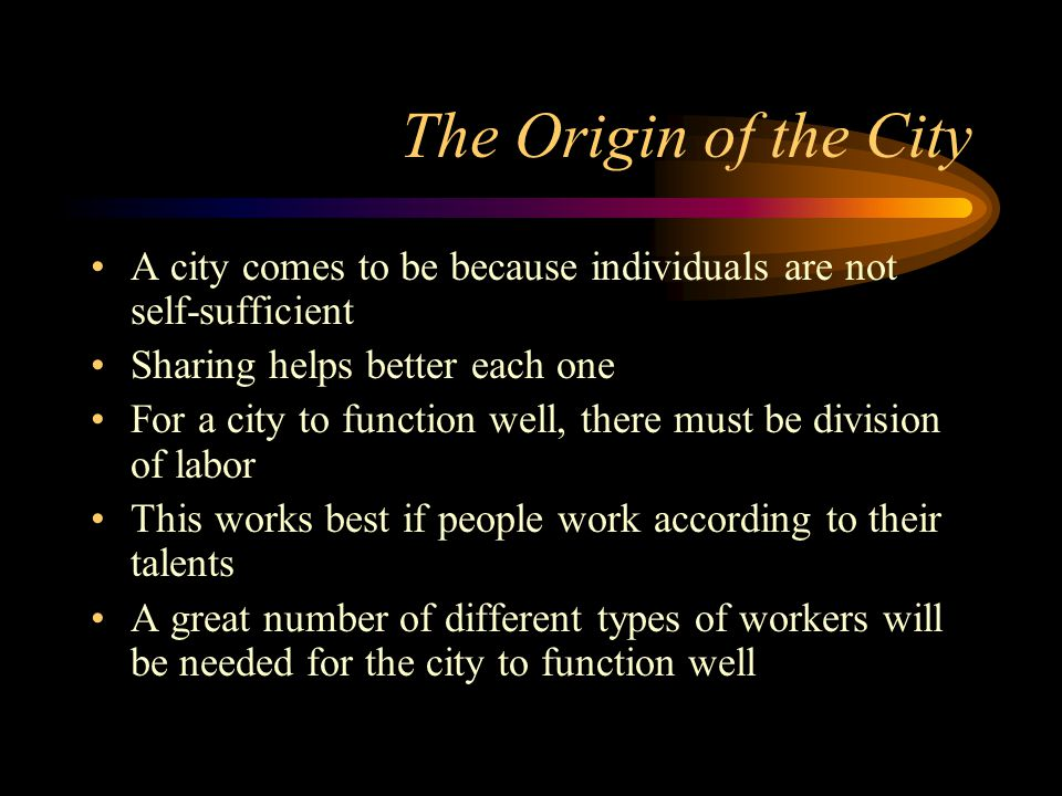 The Origin of the City A city comes to be because individuals are not self-sufficient Sharing helps better each one For a city to function well, there must be division of labor This works best if people work according to their talents A great number of different types of workers will be needed for the city to function well