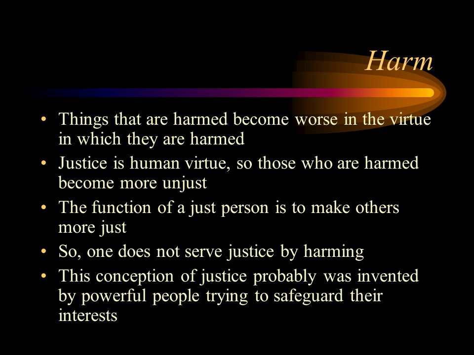 Harm Things that are harmed become worse in the virtue in which they are harmed Justice is human virtue, so those who are harmed become more unjust The function of a just person is to make others more just So, one does not serve justice by harming This conception of justice probably was invented by powerful people trying to safeguard their interests