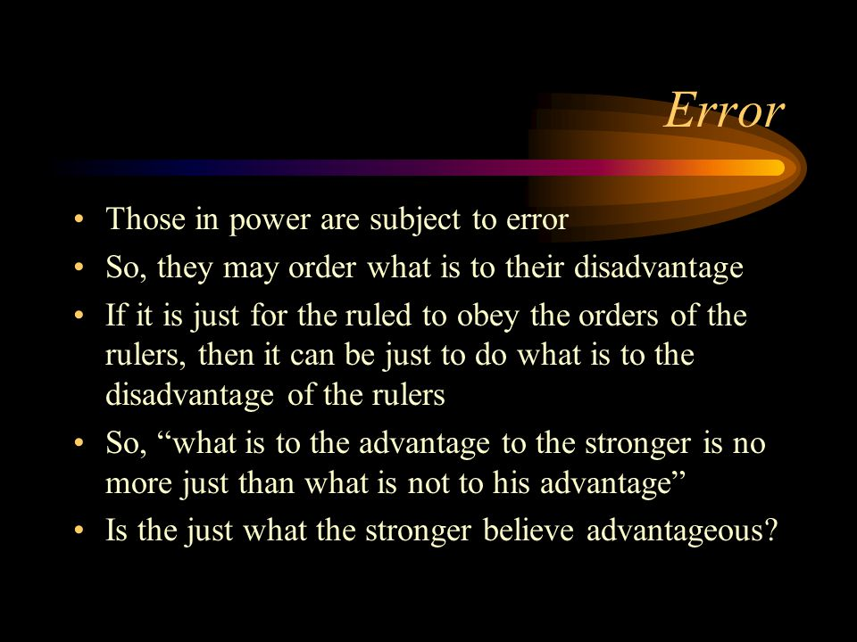 Error Those in power are subject to error So, they may order what is to their disadvantage If it is just for the ruled to obey the orders of the rulers, then it can be just to do what is to the disadvantage of the rulers So, what is to the advantage to the stronger is no more just than what is not to his advantage Is the just what the stronger believe advantageous