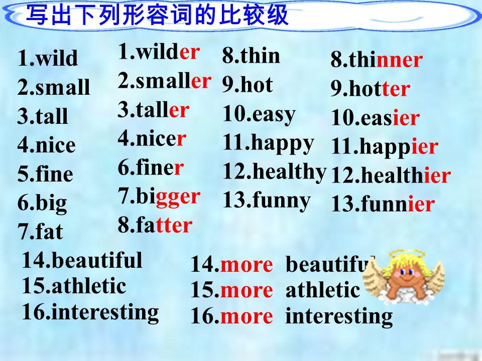smaller easierhotter more interesting smarter calmer wilder taller funnier heavier dirtier bigger thinner fatter more outgoing more serious more athletic nicer larger later finer
