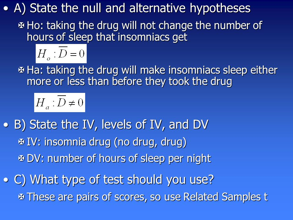 A) State the null and alternative hypothesesA) State the null and alternative hypotheses XHo: taking the drug will not change the number of hours of sleep that insomniacs get XHa: taking the drug will make insomniacs sleep either more or less than before they took the drug B) State the IV, levels of IV, and DVB) State the IV, levels of IV, and DV XIV: insomnia drug (no drug, drug) XDV: number of hours of sleep per night C) What type of test should you use C) What type of test should you use.