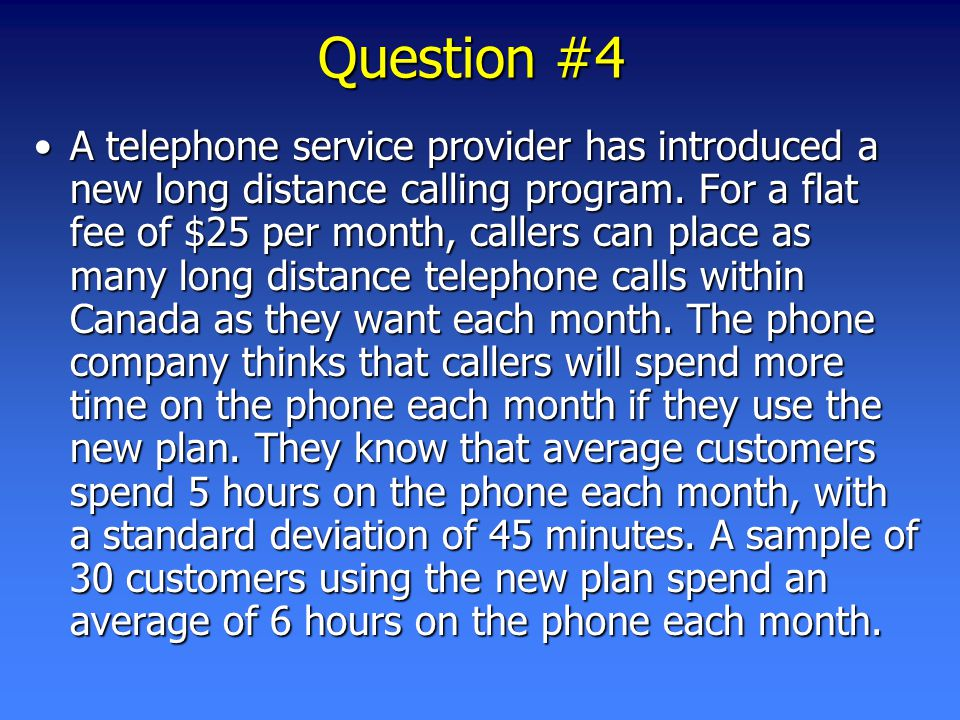 Question #4 A telephone service provider has introduced a new long distance calling program.
