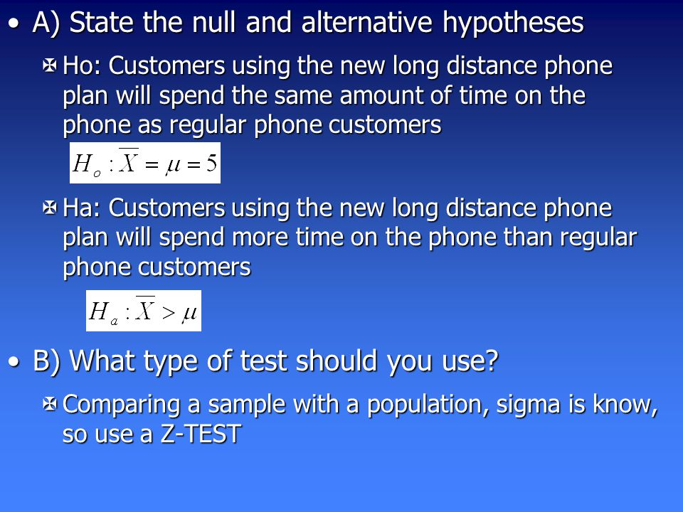 A) State the null and alternative hypothesesA) State the null and alternative hypotheses XHo: Customers using the new long distance phone plan will spend the same amount of time on the phone as regular phone customers XHa: Customers using the new long distance phone plan will spend more time on the phone than regular phone customers B) What type of test should you use B) What type of test should you use.