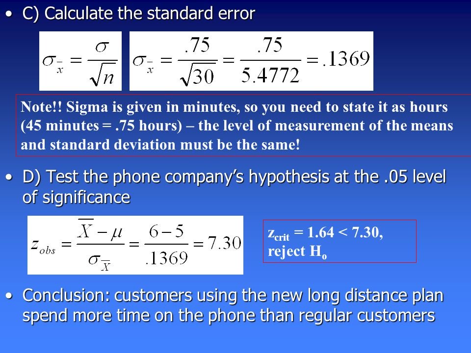C) Calculate the standard errorC) Calculate the standard error D) Test the phone company's hypothesis at the.05 level of significanceD) Test the phone company's hypothesis at the.05 level of significance Conclusion: customers using the new long distance plan spend more time on the phone than regular customersConclusion: customers using the new long distance plan spend more time on the phone than regular customers Note!.