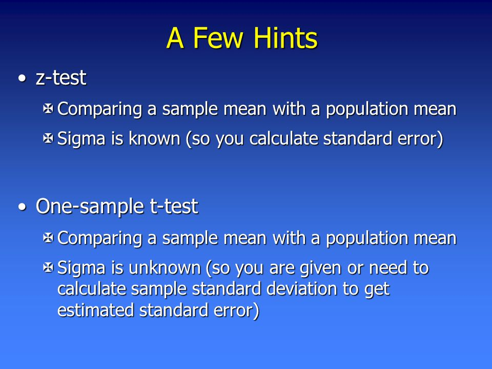 A Few Hints z-testz-test XComparing a sample mean with a population mean XSigma is known (so you calculate standard error) One-sample t-testOne-sample t-test XComparing a sample mean with a population mean XSigma is unknown (so you are given or need to calculate sample standard deviation to get estimated standard error)