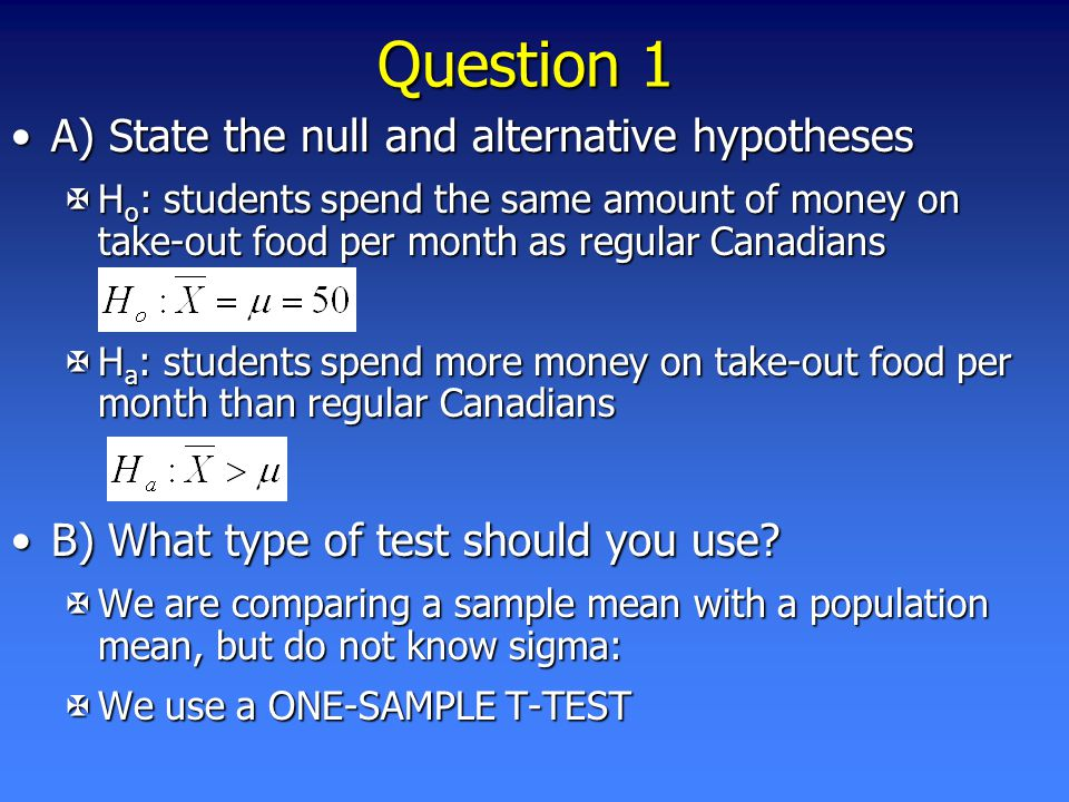 Question 1 A) State the null and alternative hypothesesA) State the null and alternative hypotheses XH o : students spend the same amount of money on take-out food per month as regular Canadians XH a : students spend more money on take-out food per month than regular Canadians B) What type of test should you use B) What type of test should you use.