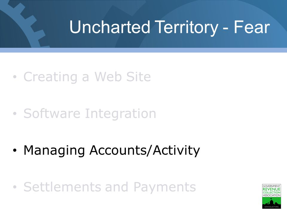 Uncharted Territory - Fear Creating a Web Site Software Integration Managing Accounts/Activity Settlements and Payments
