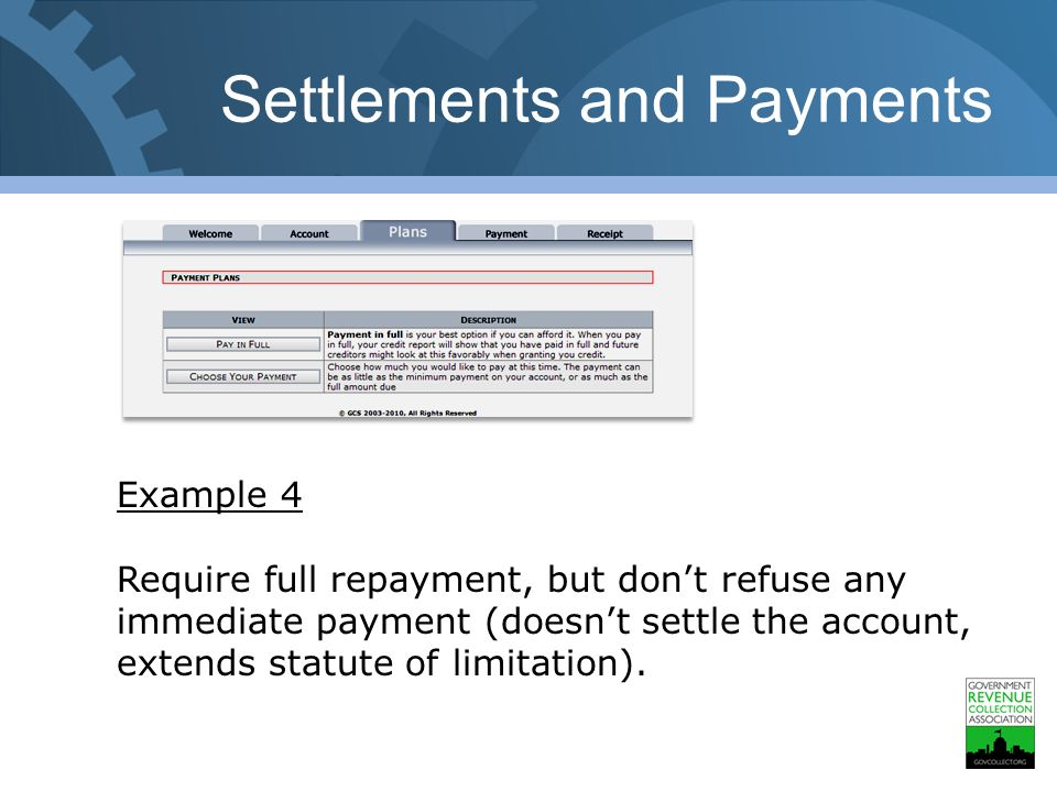 Settlements and Payments Example 4 Require full repayment, but don't refuse any immediate payment (doesn't settle the account, extends statute of limitation).