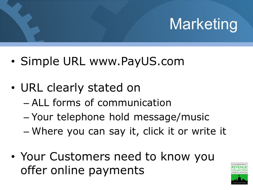 Marketing Simple URL www.PayUS.com URL clearly stated on – ALL forms of communication – Your telephone hold message/music – Where you can say it, click it or write it Your Customers need to know you offer online payments